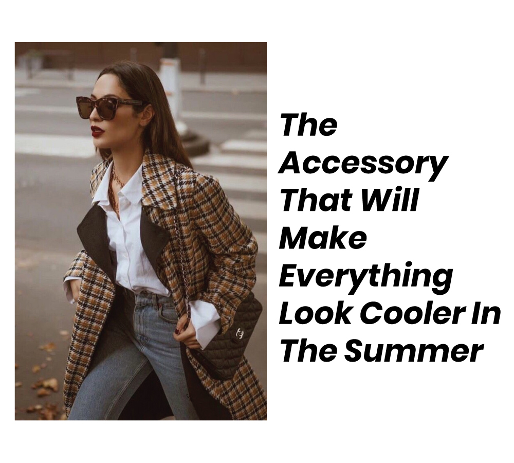 Sunglasses The Accessory That Will Make Everything Look Cooler In The Summer