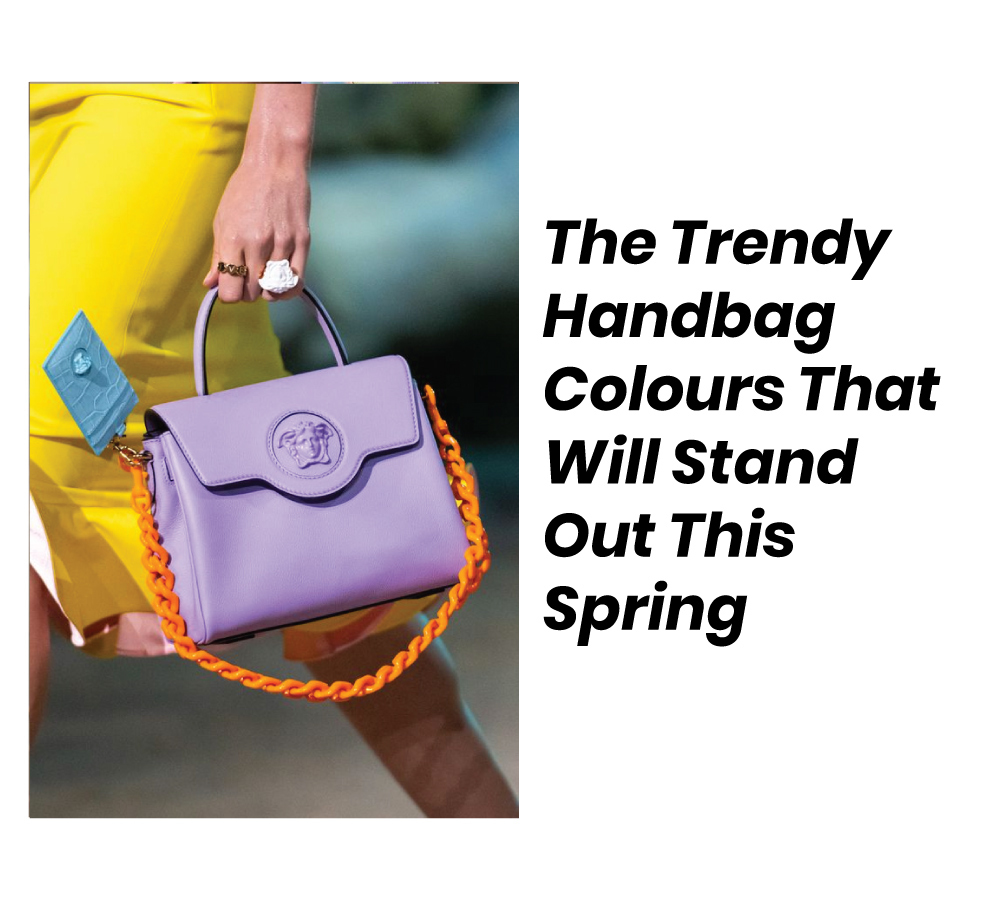 THE TRENDY HANDBAG COLOURS THAT WILL STAND OUT THIS SPRING
